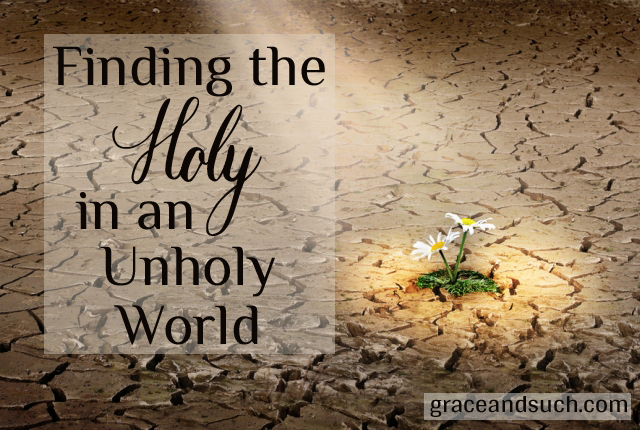 Finding the Holy in an Unholy World
